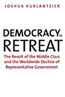 Democracy in Retreat: The Revolt of the Middle Class and the Worldwide Decline of Representative Government (Council on Foreign Relations Books)