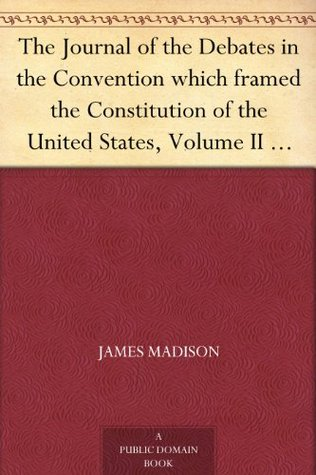 The Journal of the Debates in the Convention which framed the Constitution of the United States, Volume II (of 2)
