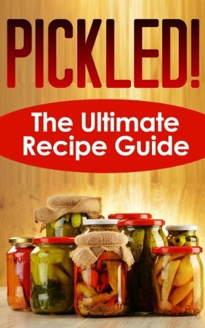Pickled! The Ultimate Recipe Guide - Over 30 Recipes
