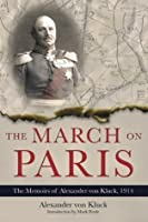 March on Paris, The: The Memoirs of Alexander von Kluck, 1914-1918