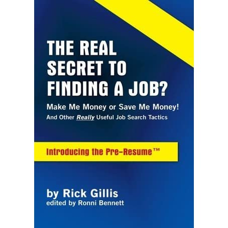THE REAL SECRET TO FINDING A JOB MAKE ME MONEY OR SAVE MONEYAnd Other Really Useful Job Search Tactics Introducing The PRE RESUMETM By Rick Gillis