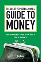 The Creative Professional's Guide to Money: How to Think About It, How to Talk About it, How to Manage It