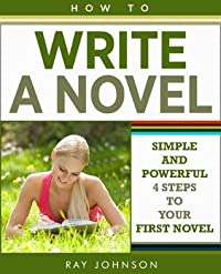 How To Write A Novel - Simple and Powerful 4 Steps To Your First Novel