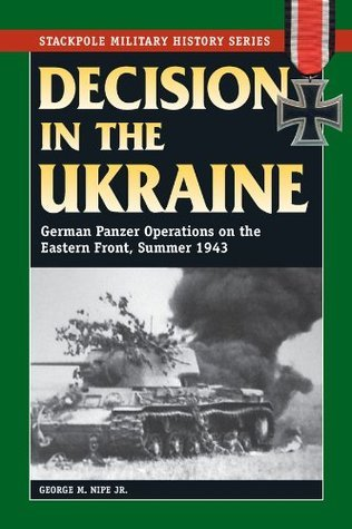 Decision in the Ukraine- German Panzer Operations on the Eastern Front, Summer 1943 (Stackpole Military History Series)