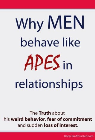 Why Men Behave like Apes in Relationships - The Truth about his weird behavior, fear of commitment and sudden loss of interest
