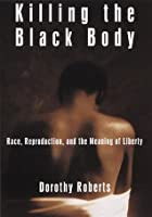 Killing the Black Body: Race, Reproduction, and the Meaning of Liberty (Vintage)