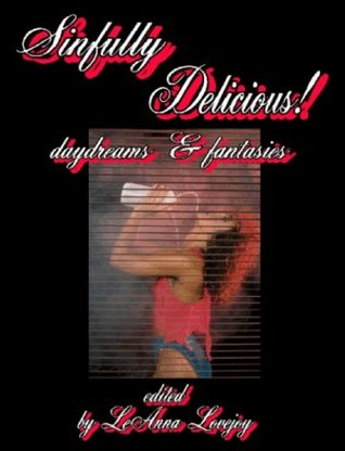 Sinfully Delicious! Hot & Sensual Daydreams & Fantasies - Erotic Short Stories - Erotica Fiction Anthology