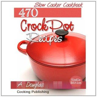 470 Crock Pot Recipes - Slow Cooker Cookbook (Cooking eBook with Easy Navigation) + Free PDF A. Douglas, A. Douglas