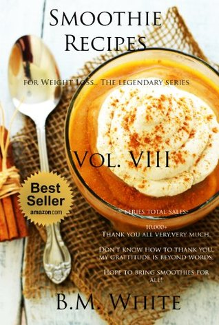 SMOOTHIES: The most delicious recipes for weight loss book. Vol. VIII (smoothie recipes for weight loss,smoothie recipe book): More delicious recipes, health galore!