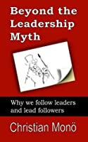 Beyond the Leadership Myth: Why we follow leaders and lead followers