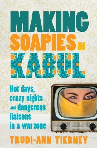 Making Soapies in Kabul  Hot Days, Crazy Nights and Dangerous Liaisons in a War Zone