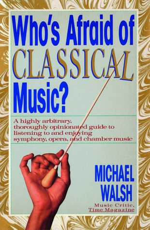 Who's Afraid of Classical Music? : A highly arbitrary and thoroughly opinionated guide to listening to and enjoying symphony, opera and chamber music