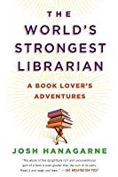 The World's Strongest Librarian: A Book Lover's Adventures with Tourette's, Faith, Family, and Barbells