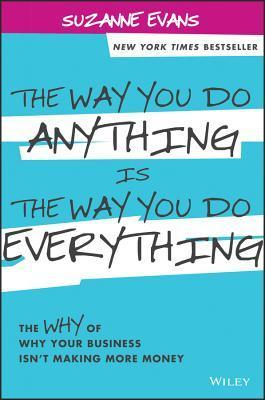 The-Way-You-Do-Anything-is-the-Way-You-Do-Everything-The-Why-of-Why-Your-Business-Isn-t-Making-More-Money