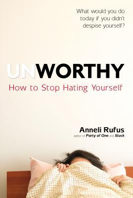 Unworthy: How to Stop Hating Yourself by Anneli Rufus