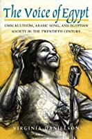 """The Voice of Egypt"": Umm Kulthum, Arabic Song, and Egyptian Society in the Twentieth Century (Chicago Studies in Ethnomusicology)"