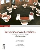 Revolucionarios cibernéticos. Tecnología y política en el Chile de Salvador Allende