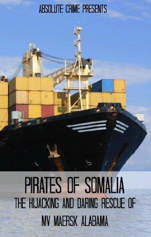 Pirates of Somalia: The Hijacking and Daring Rescue of MV Maersk Alabama