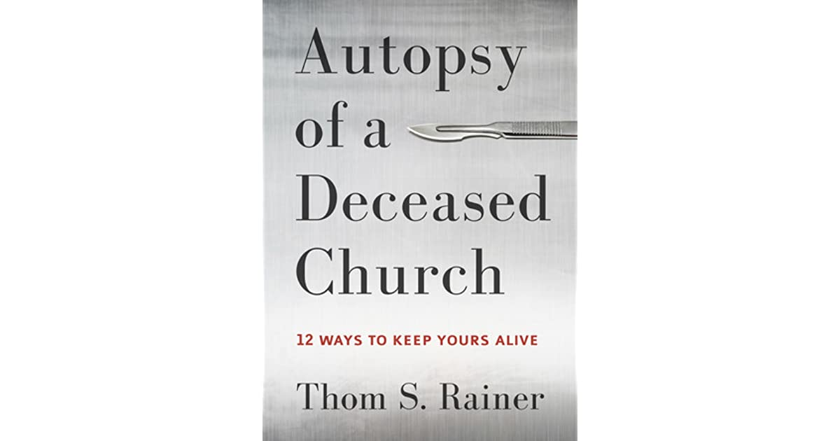 Autopsy Of A Deceased Church 12 Ways To Keep Yours Alive By Thom S