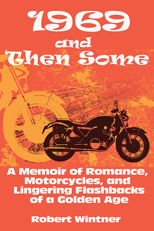 1969 and Then Some  A Memoir of Romance, Motorcycles, and Lingering Flashbacks of a Golden Age