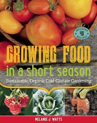 Growing Food in a Short Season by Melanie J. Watts