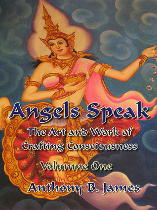 Angels Speak: The Art and Work of Crafting Consciousness: Volume One