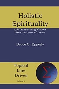 Holistic Spirituality: Lifegiving Wisdom from the Letter of James (Topical Line Drives)