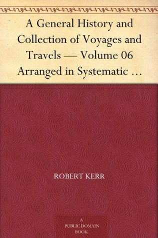 A General History and Collection of Voyages and Travels — Volume 06 Arranged in Systematic Order: Forming a Complete History of the Origin and Progress ... from the Earliest Ages to the Present Time