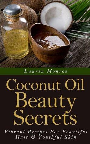 Coconut Oil Beauty Secrets Vibrant Recipes For Beautiful Hair Youthful Skin By Lauren Monroe