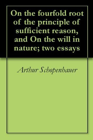On the fourfold root of the principle of sufficient reason, and On the will in nature; two essays