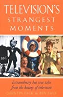 Television's Strangest Moments: Extraordinary But True Tales from the History of TV