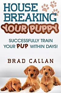 House Breaking Your Puppy: Successfully Train Your Pup Within Days! (INCLUDED: Detailed Schedules)