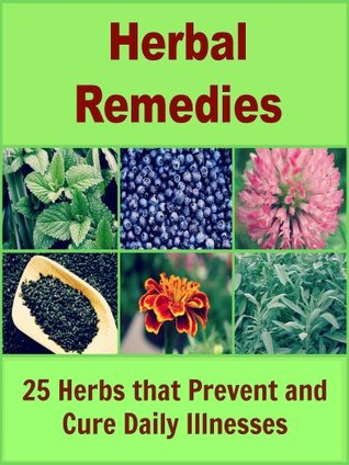 Herbal Remedies: 25 Herbs that Prevent and Cure Daily Illnesses (Natural remedies, herbal remedies, herbal medicine)