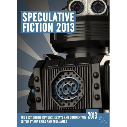 speculative fiction the year s best online reviews essays  speculative fiction 2013 the year s best online reviews essays and commentary by ana grilo