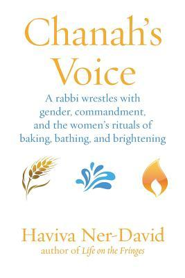 Chanah's Voice: A Rabbi Wrestles with Gender, Commandment, and the Women's Rituals of Baking, Bathing, and Brightening