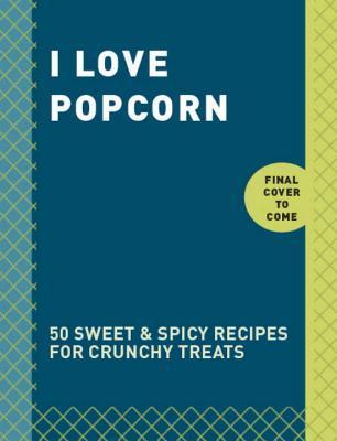 I Love Popcorn: 50 Sweet & Spicy Recipes for Crunchy Treats