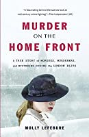 Murder on the Home Front: A True Story of Morgues, Murderers, and Mysteries during the London Blitz