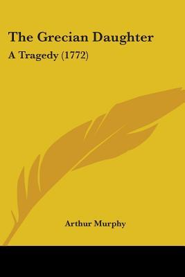 The Grecian Daughter by Arthur Murphy