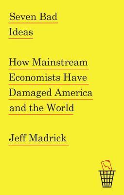 Seven-Bad-Ideas-How-Mainstream-Economists-Have-Damaged-America-and-the-World