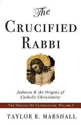 The Crucified Rabbi by Taylor R. Marshall