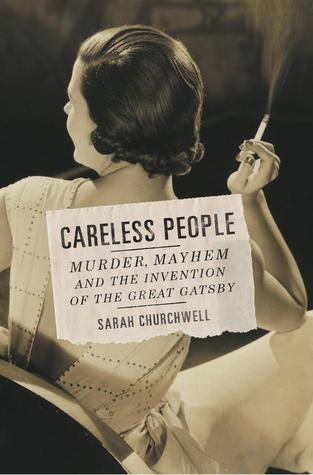 Careless People Murder, Mayhem, and the Invention of The Great Gatsby