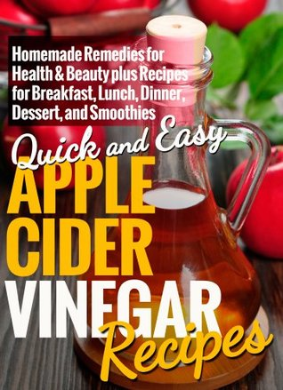 Apple Cider Vinegar Recipes: Homemade Remedies for Health & Beauty plus Recipes for Breakfast, Lunch, Dinner, Dessert, and Smoothies (Quick and Easy Series)