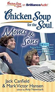 Chicken Soup for the Soul: Moms  Sons - 34 Stories about Raising Boys, Being a Sport, Grieving and Peace, and Single-Minded Devotion