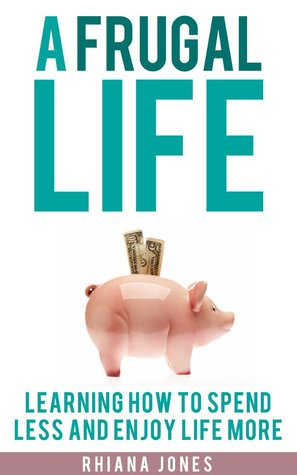 A Frugal Life Learning How to Spend Less and Enjoy