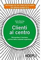 Clienti al centro - Reinventare il business nell'era della customer experience