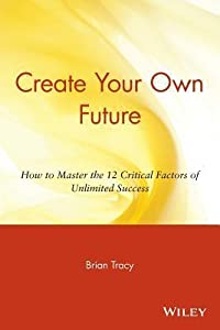 Create Your Own Future: How to Master the 12 Critical Factors of Unlimited Success