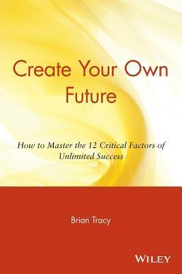 Create-Your-Own-Future-How-to-Master-the-12-Critical-Factors-of-Unlimited-Success-