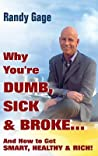Why You're Dumb, Sick and Broke...and How to Get Smart, Healthy and Rich!