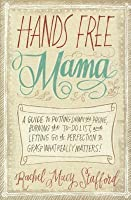 Hands Free Mama: A Guide to Putting Down the Phone, Burning the To-Do List, and Letting Go of Perfection to Grasp What Really Matters!: A Guide to Putting Down the Phone Burning the to Do List & Letting Go of Perfection to Grasp What Really Matters