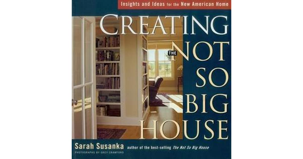 Creating The Not So Big House: Insights And Ideas For The New American Home  By Sarah Susanka
